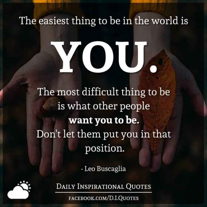 The easiest thing to be in the world is you. The most difficult thing to be is what other people want you to be. Don't let them put you in that position. - Leo Buscaglia