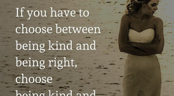 If you have to choose between being kind and being right, choose being kind and you will always be right.