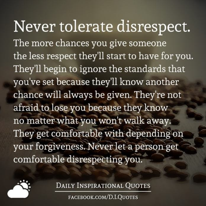 Never tolerate disrespect. The more chances you give someone the less respect they'll start to have for you. They'll begin to ignore the standards that you've set because they'll know another chance will always be given. They're not afraid to lose you because they know no matter what you won't walk away. They get comfortable with depending on your forgiveness. Never let a person get comfortable disrespecting you.