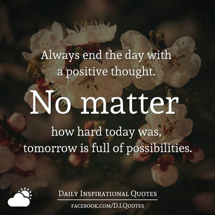 Always end the day with a positive thought. No matter how hard today was, tomorrow is full of possibilities.