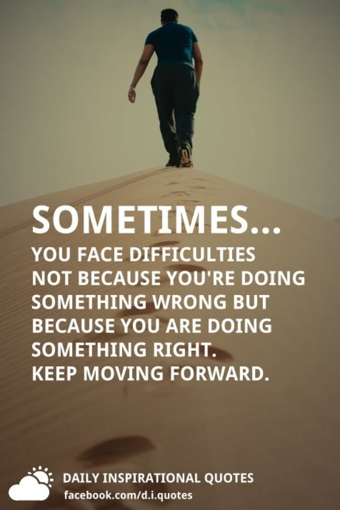 Sometimes... You face difficulties not because you're doing something wrong but because you are doing something right. Keep moving forward.
