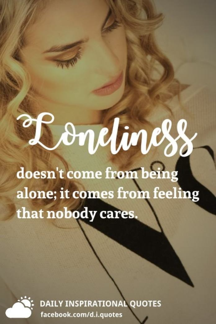 Loneliness doesn't come from being alone; it comes from feeling that nobody cares.