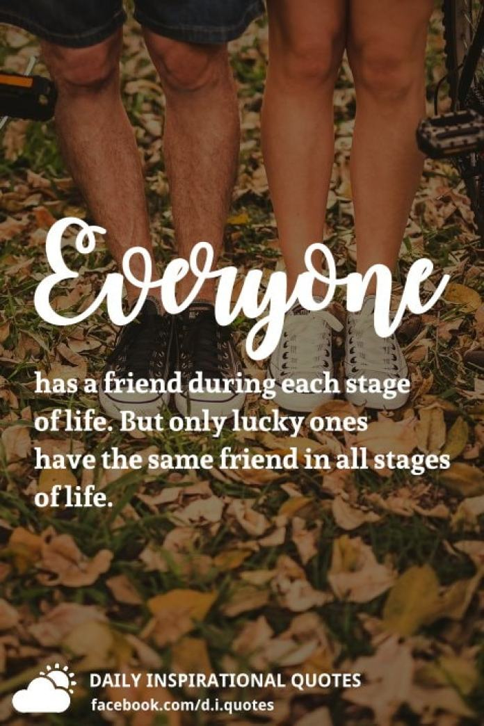 Everyone has a friend during each stage of life. But only lucky ones have the same friend in all stages of life.