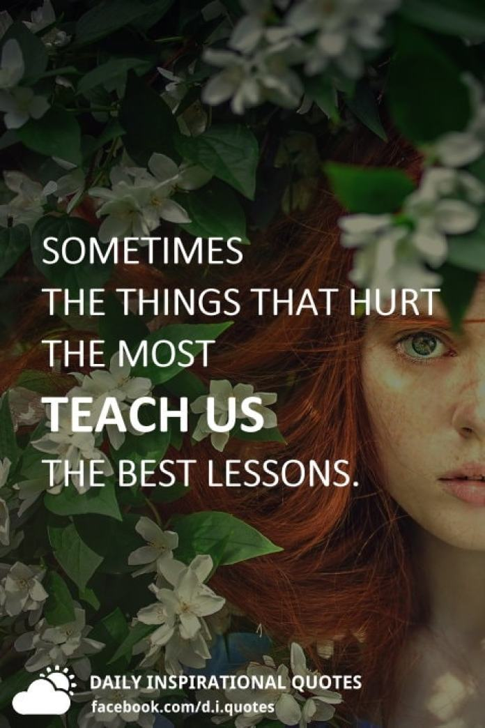 Sometimes the things that hurt the most teach us the best lessons.