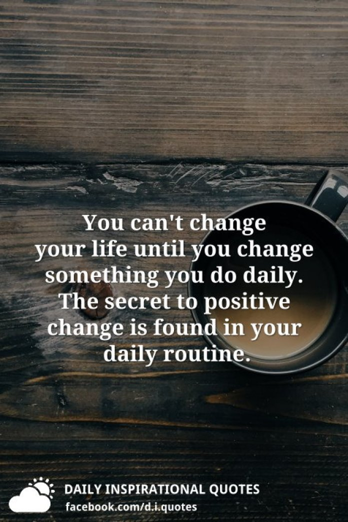 You can't change your life until you change something you do daily. The secret to positive change is found in your daily routine.