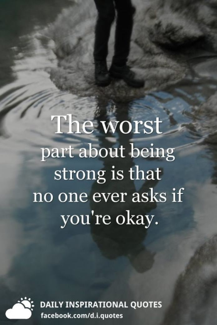 The worst part about being strong is that no one ever asks if you're okay.