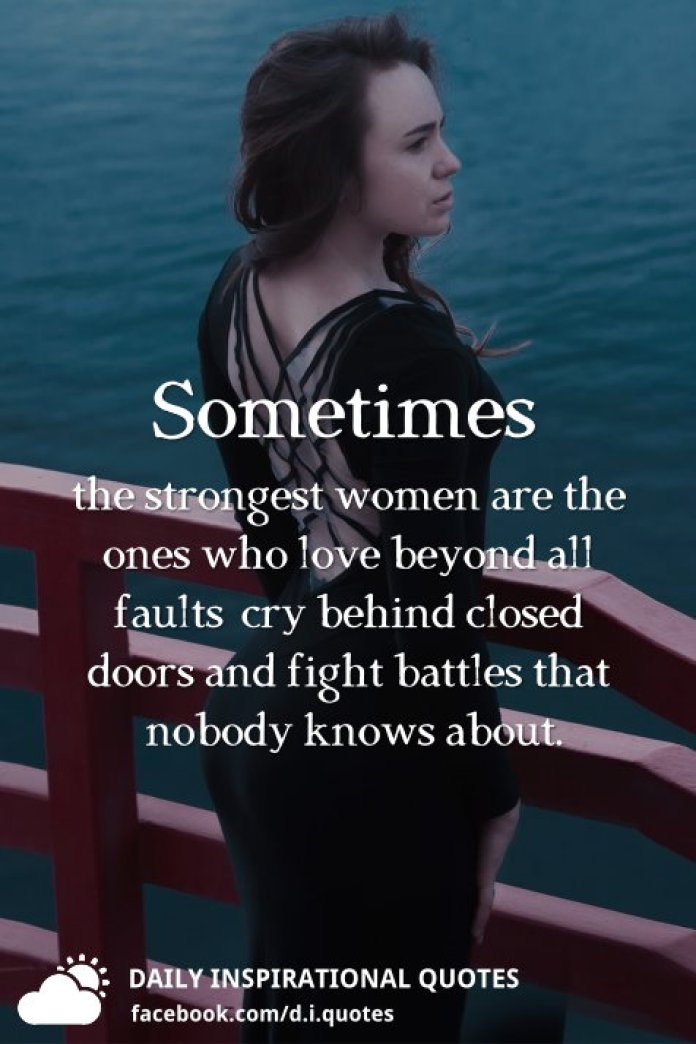 Sometimes the strongest women are the ones who love beyond all faults, cry behind closed doors and fight battles that nobody knows about.