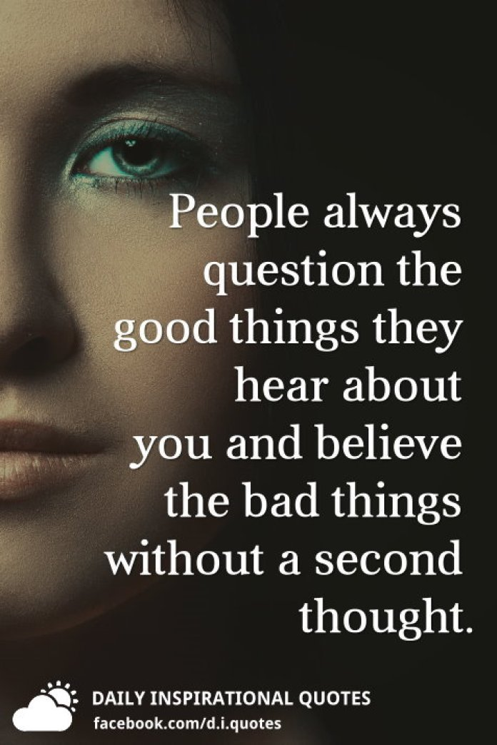 People always question the good things they hear about you and believe the bad things without a second thought.