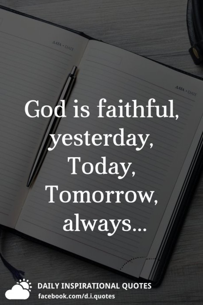 God is faithful, yesterday, Today, Tomorrow, always...