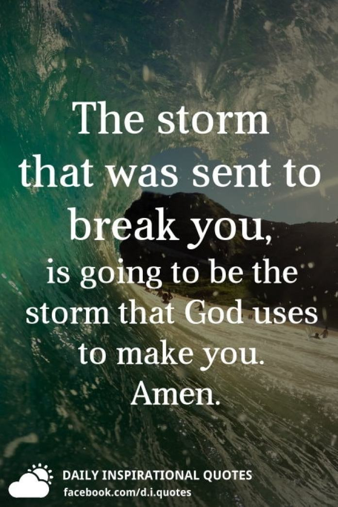 The storm that was sent to break you, is going to be the storm that God uses to make you.