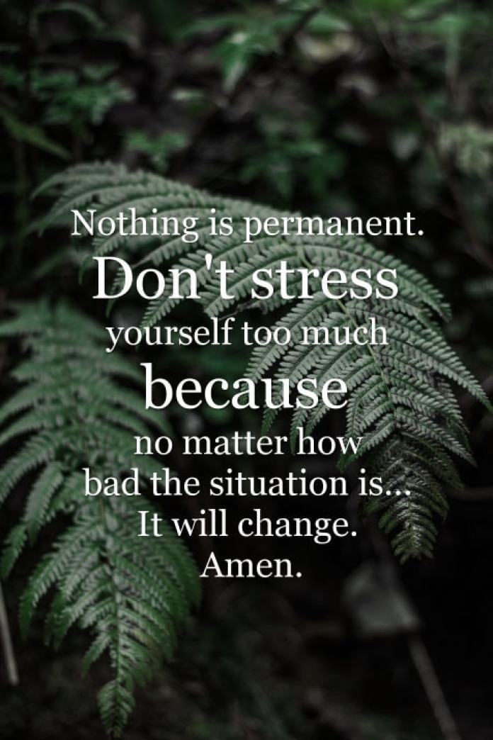 Nothing is permanent. Don't stress yourself too much because no matter how bad the situation is... It will change. Amen.