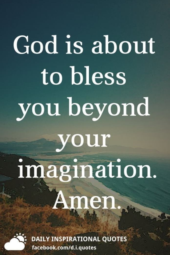 God is about to bless you beyond your imagination. Amen.