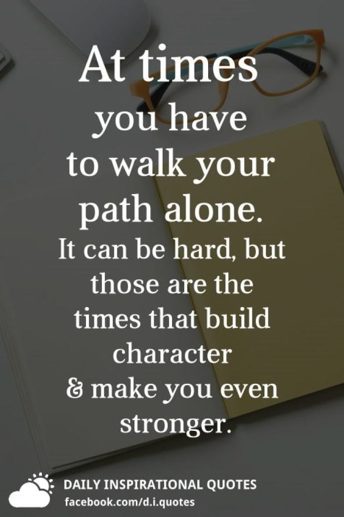 At times you have to walk your path alone. It can be hard, but those are the times that build character & make you even stronger.