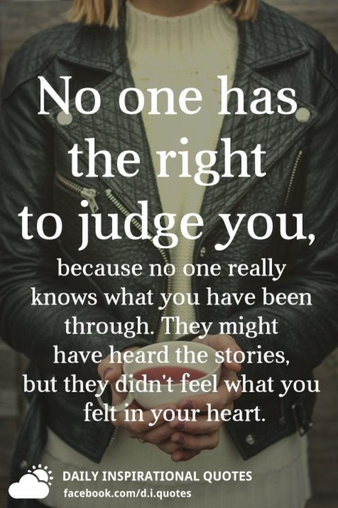 No one has the right to judge you, because no one really knows what you have been through. They might have heard the stories, but they didn't feel what you felt in your heart.