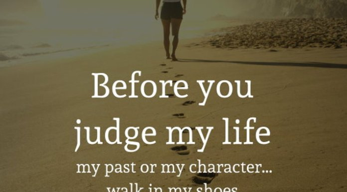 Before you judge my life my past or my character... walk in my shoes, walk the path I have traveled, live my sorrow, my doubts, my fear, my pain and my laughter... Remember Everyone has a story. When you've lived my life then you can judge me.