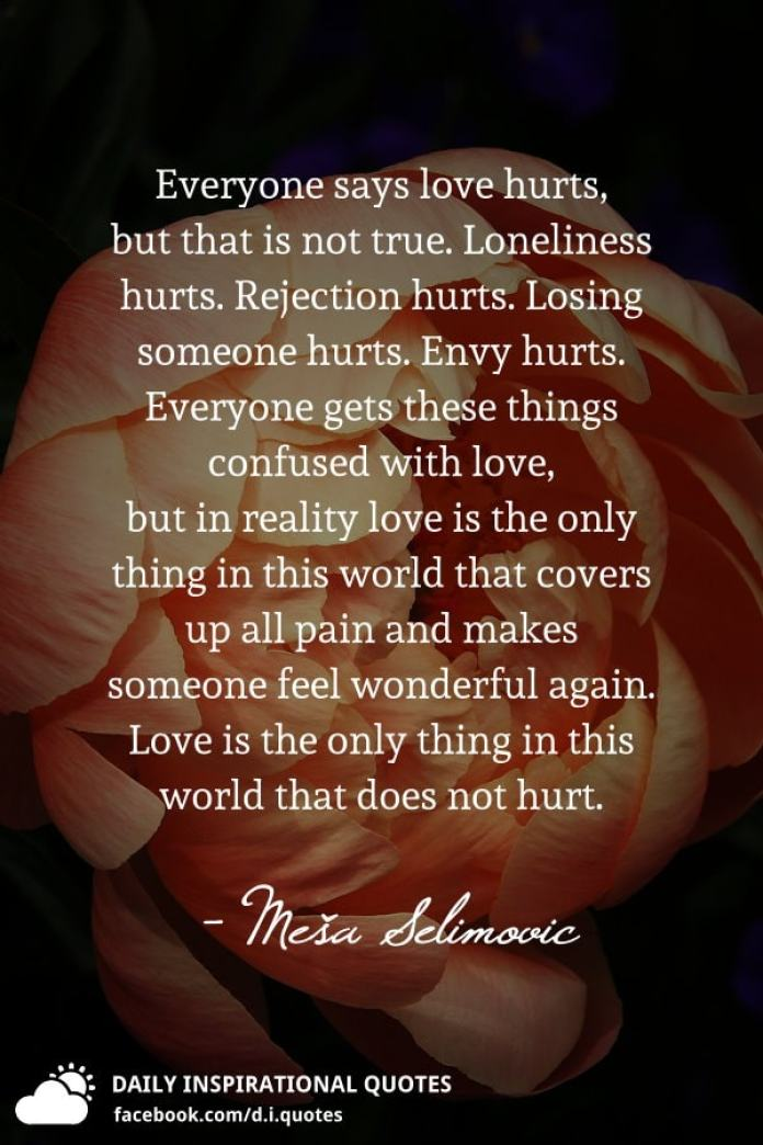 Everyone Says Love Hurts But That Is Not True Loneliness Hurts Rejection Hurts Losing Someone Hurts Envy Hurts Everyone Gets These Things Confused With Love But In Reality Love Is The Only