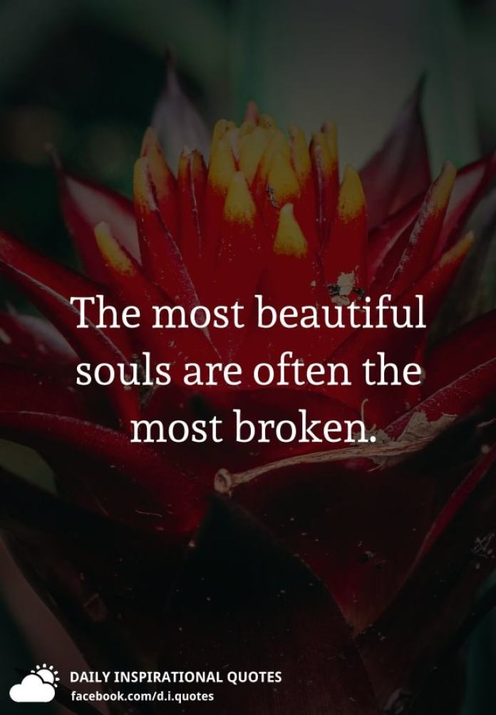 The most beautiful souls are often the most broken.