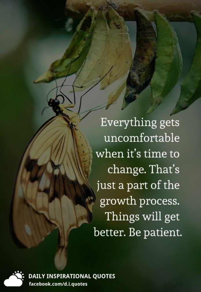 Everything gets uncomfortable when it's time to change. That's just a part of the growth process. Things will get better. Be patient.