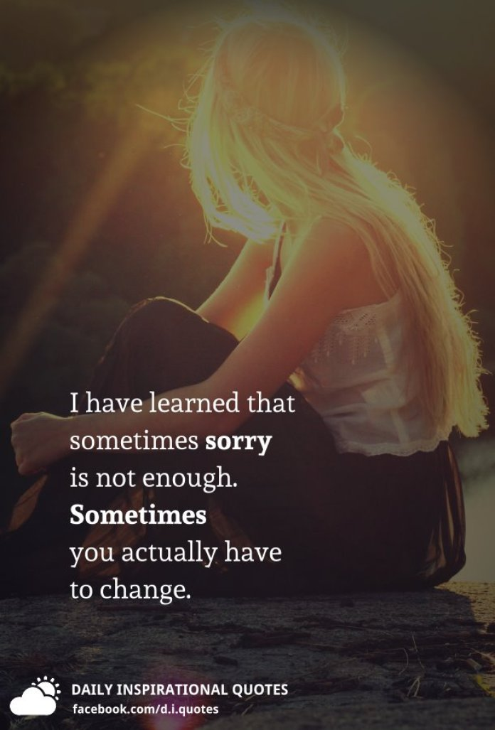 I have learned that sometimes sorry is not enough. Sometimes you actually have to change.