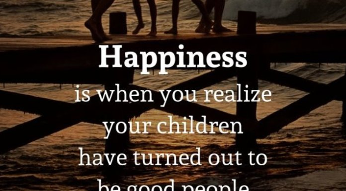 Happiness is when you realize your children have turned out to be good people.