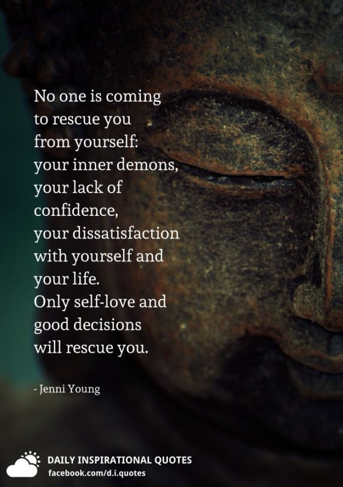 No one is coming to rescue you from yourself: your inner demons, your lack of confidence, your dissatisfaction with yourself and your life. Only self-love and good decisions will rescue you. - Jenni Young