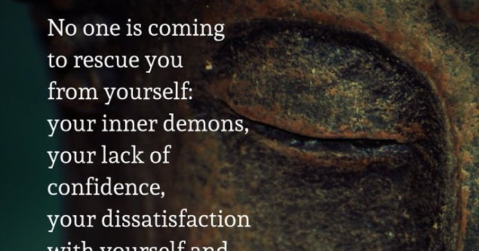 No one is coming to rescue you from yourself: your inner demons, your lack of confidence, your dissatisfaction with yourself and your life. Only self-love and good decisions will rescue you. – Jenni Young