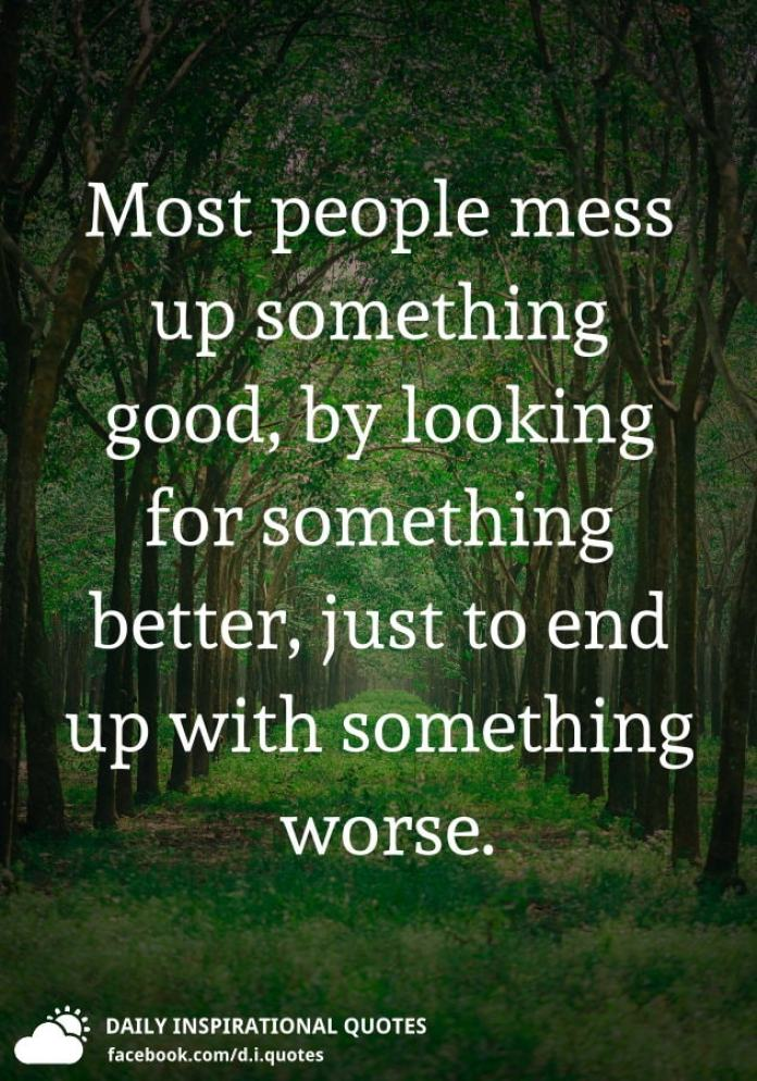 Most people mess up something good, by looking for something better, just to end up with something worse.