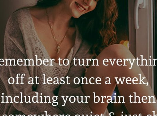 Remember to turn everything off at least once a week, including your brain then sit somewhere quiet and just chill out.