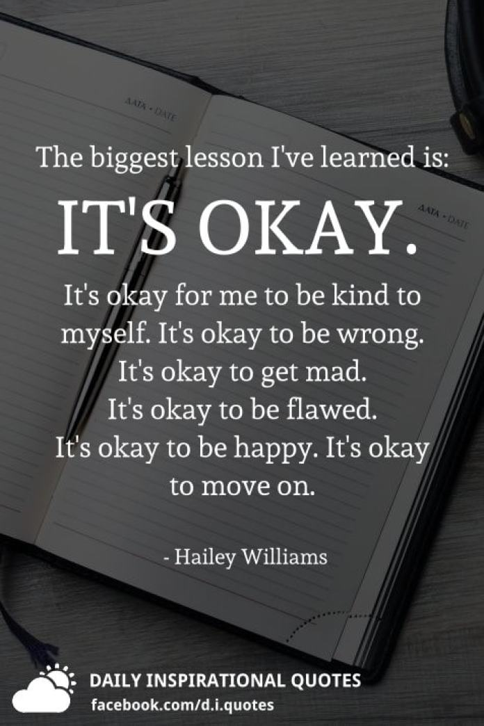 The biggest lesson I've learned is: IT'S OKAY. It's okay for me to be kind to myself. It's okay to be wrong. It's okay to get mad. It's okay to be flawed. It's okay to be happy. It's okay to move on. - Hailey Williams