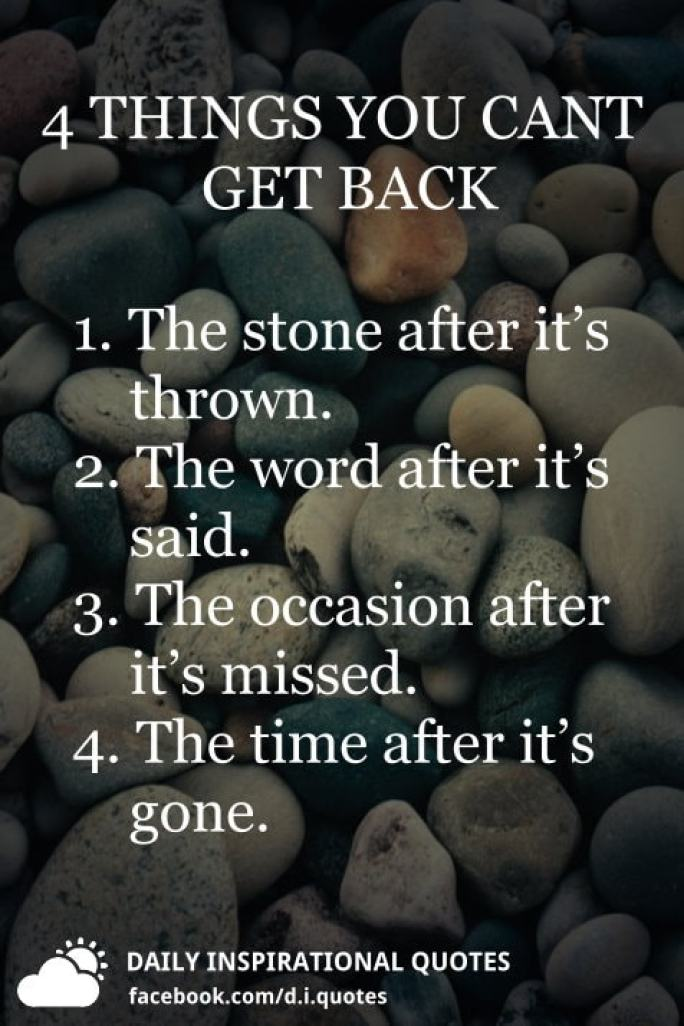 4 things you can't get back 1. The stone after it's thrown. 2. The word after it's said. 3. The occasion after it's missed. 4. The time after it's gone.