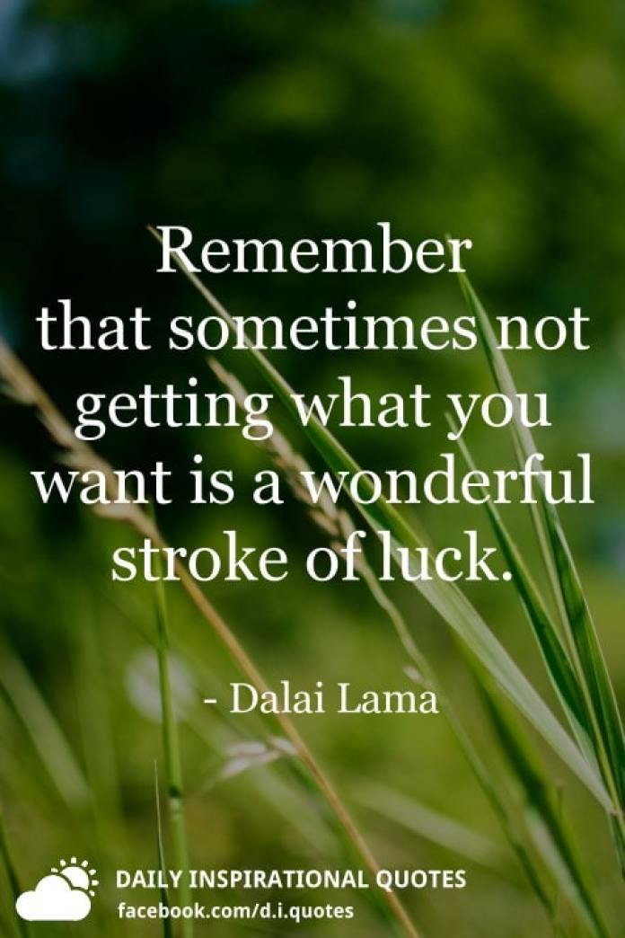 Remember that sometimes not getting what you want is a wonderful stroke of luck. - Dalai Lama
