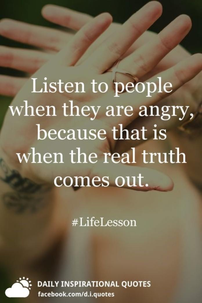 Listen to people when they are angry, because that is when the real truth comes out. #LifeLesson