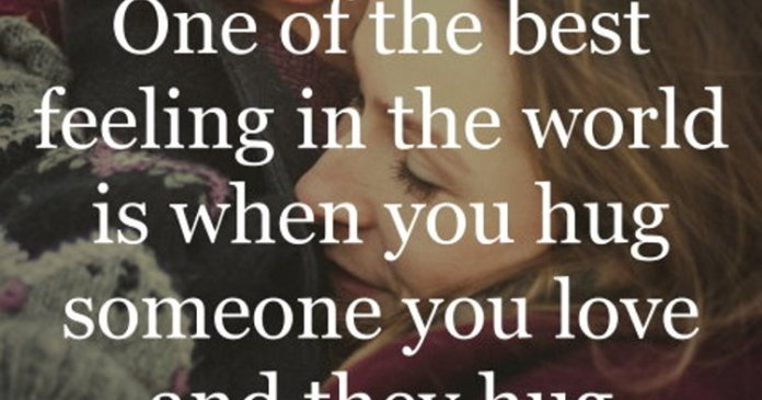 One of the best feeling in the world is when you hug someone you love and they hug you back even tighter.