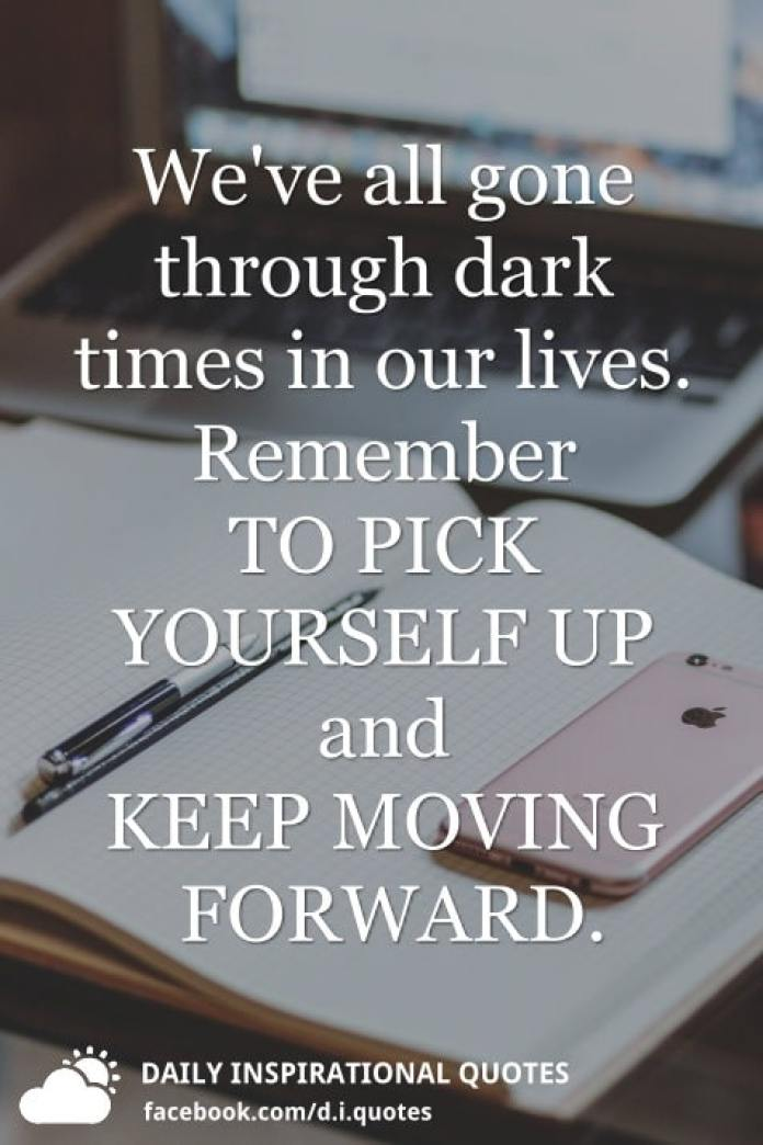 We've all gone through dark times in our lives. Remember TO PICK YOURSELF UP and KEEP MOVING FORWARD.