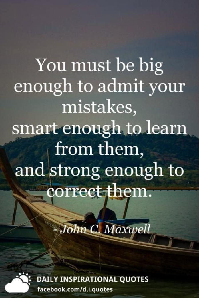 You must be big enough to admit your mistakes, smart enough to learn from them, and strong enough to correct them. - John C. Maxwell