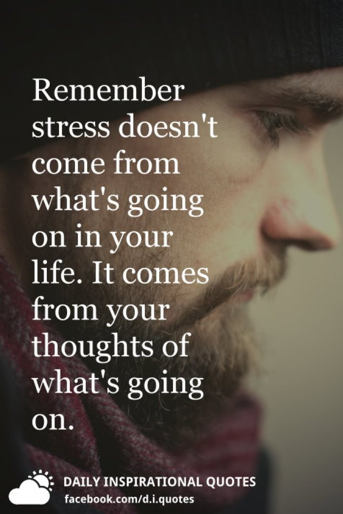 Remember stress doesn't come from what's going on in your life. It comes from your thoughts of what's going on.