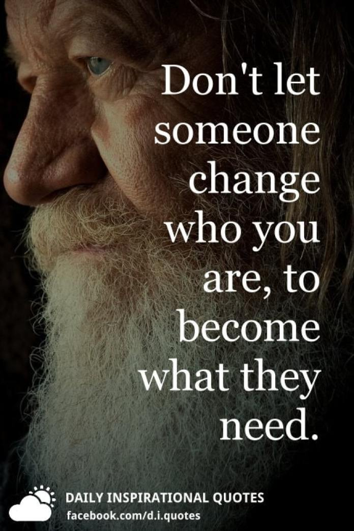 Don't let someone change who you are, to become what they need.