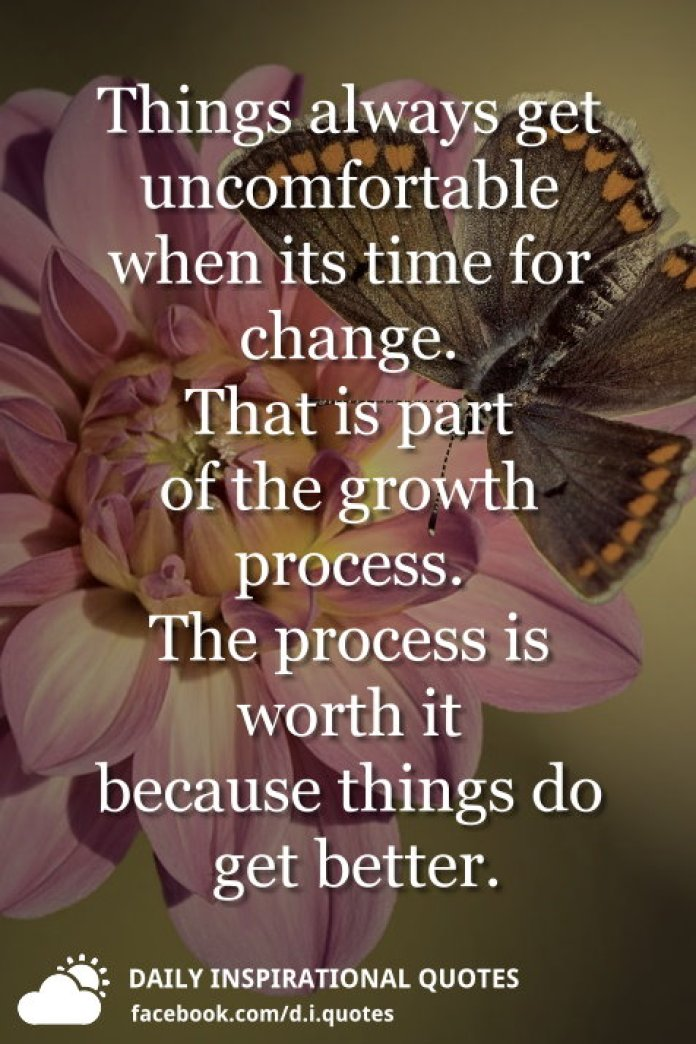 Things always get uncomfortable when its time for change. That is part of the growth process. The process is worth it because things do get better.