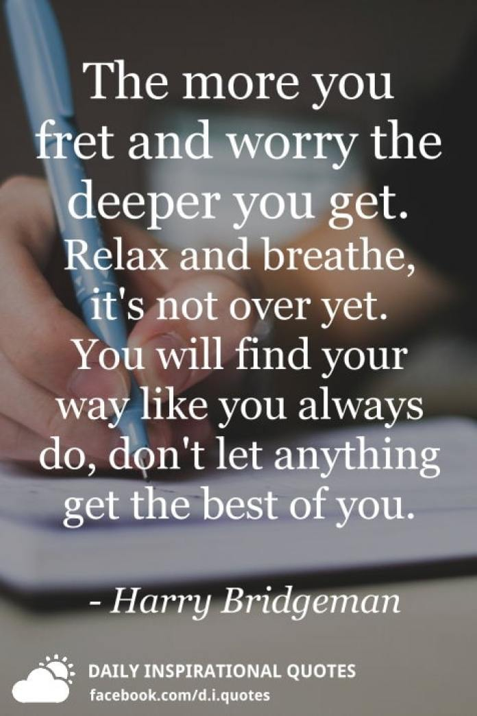 The more you fret and worry the deeper you get. Relax and breathe, it's not over yet. You will find your way like you always do, don't let anything get the best of you. - Harry Bridgeman