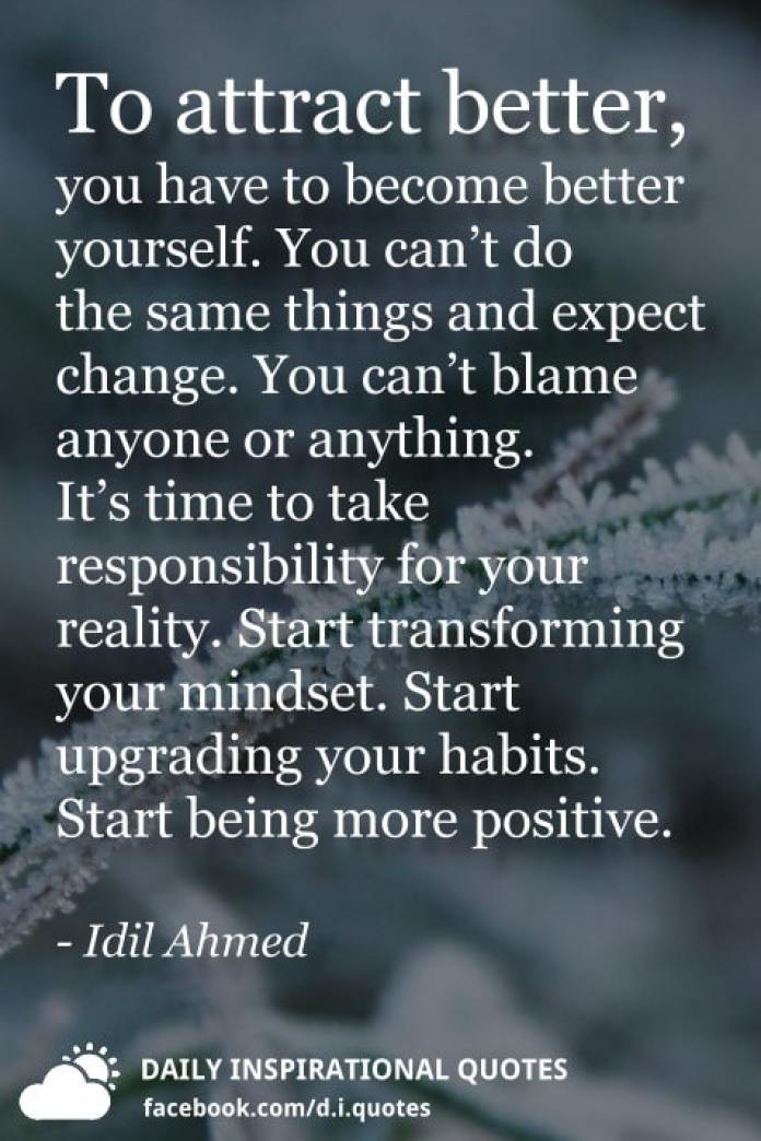 To attract better, you have to become better yourself. You can't do the same things and expect change. You can't blame anyone or anything. It's time to take responsibility for your reality. Start transforming your mindset. Start upgrading your habits. Start being more positive. - Idil Ahmed