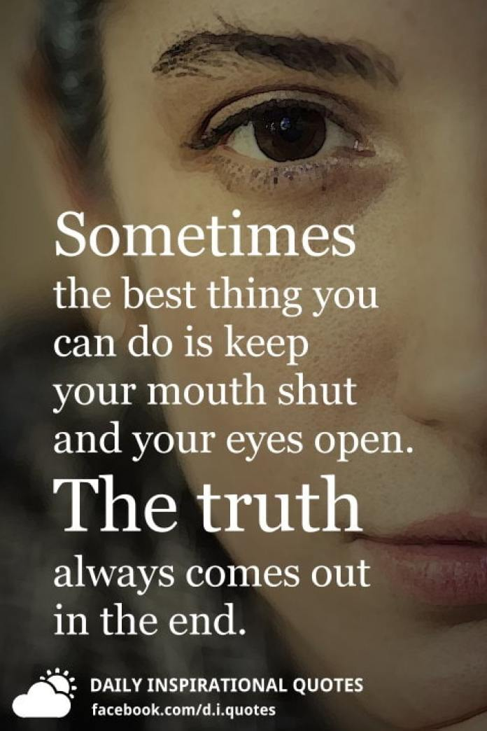Sometimes the best thing you can do is keep your mouth shut and your eyes open. The truth always comes out in the end.