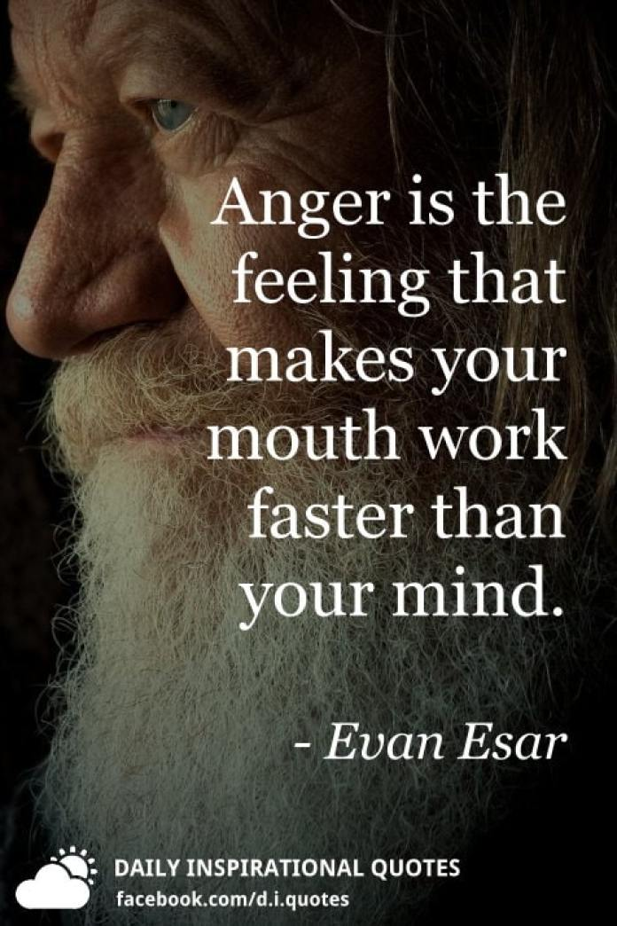 Anger is the feeling that makes your mouth work faster than your mind. - Evan Esar