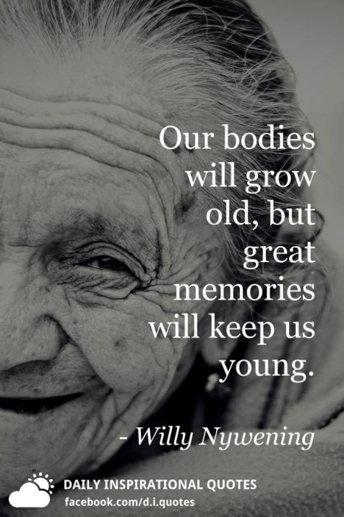Our bodies will grow old, but great memories will keep us young. - Willy Nywening