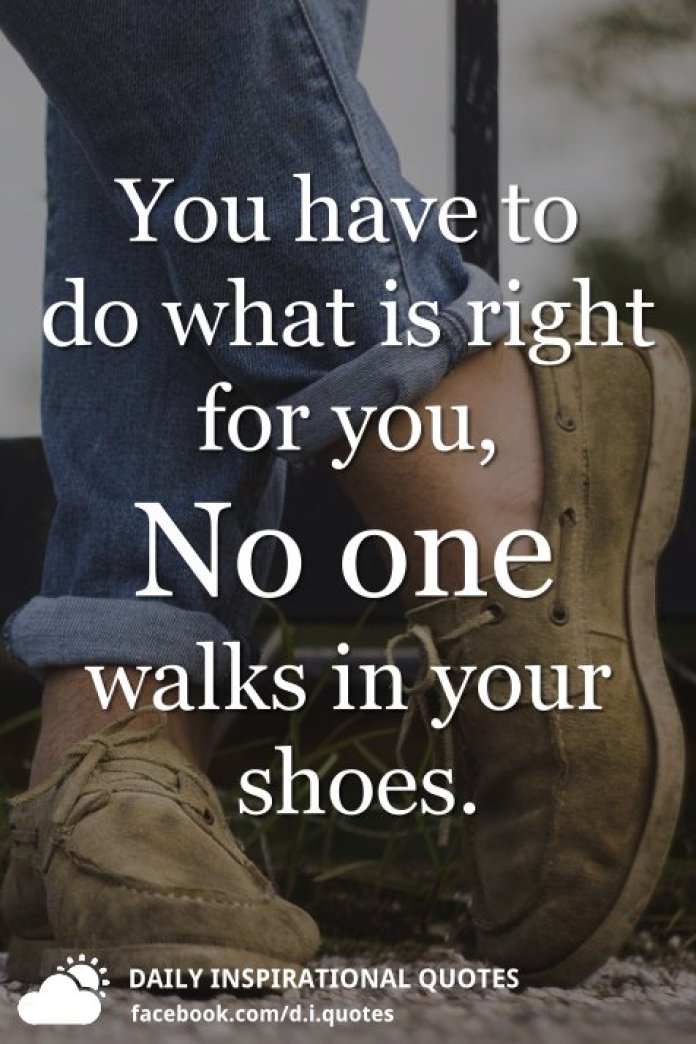 You have to do what is right for you, No one walks in your shoes.