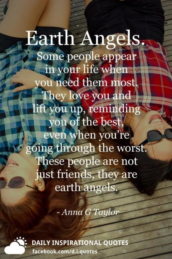 Earth Angels. Some people appear in your life when you need them most. They love you and lift you up, reminding you of the best, even when you're going through the worst. These people are not just friends, they are earth angels. - Anna G Taylor