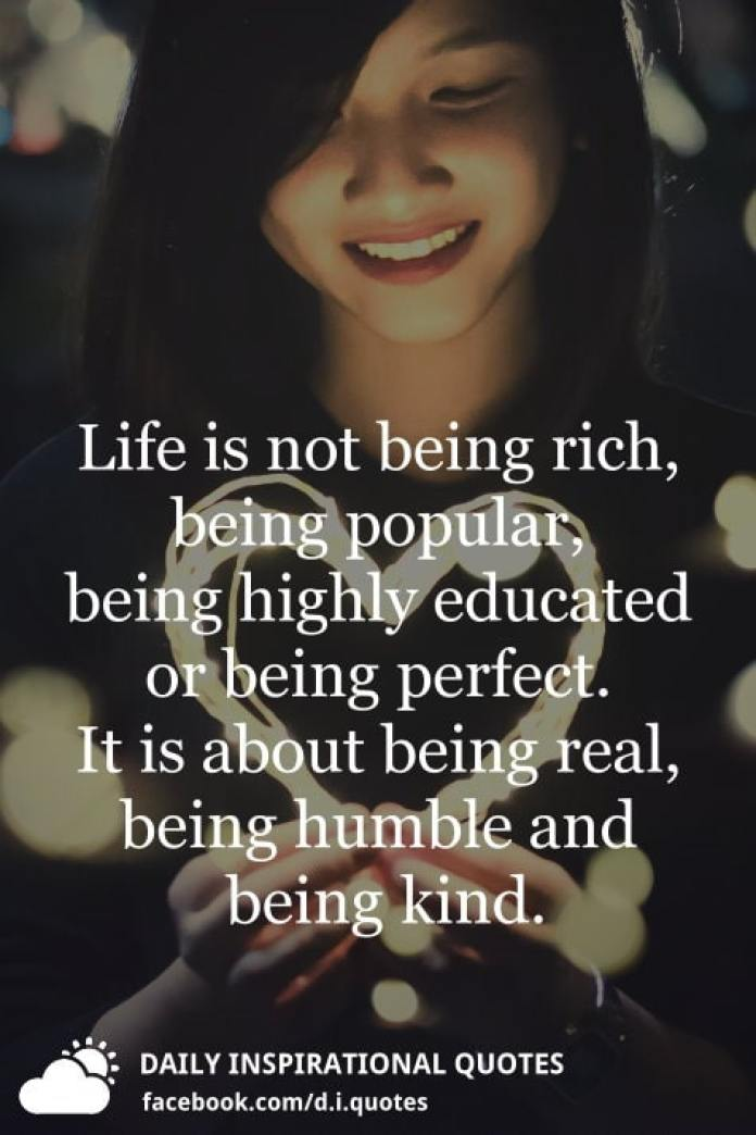 Life is not being rich, being popular, being highly educated or being perfect. It is about being real, being humble and being kind.