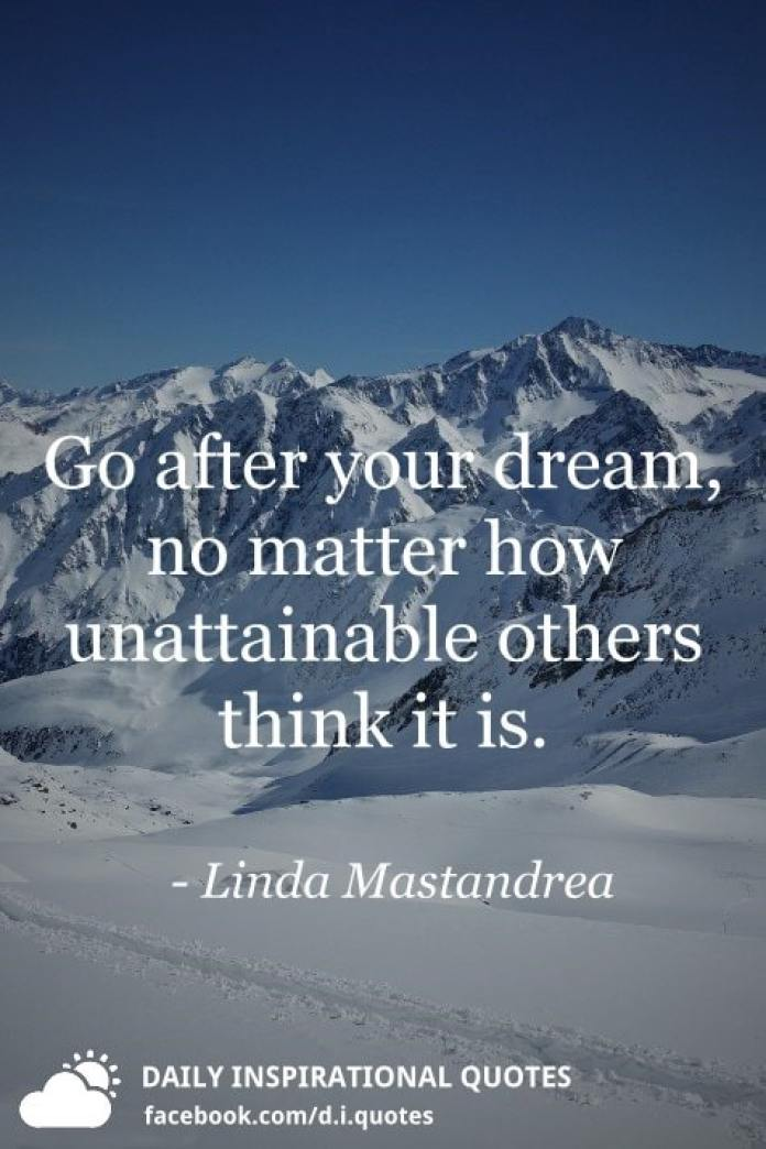Go after your dream, no matter how unattainable others think it is. - Linda Mastandrea