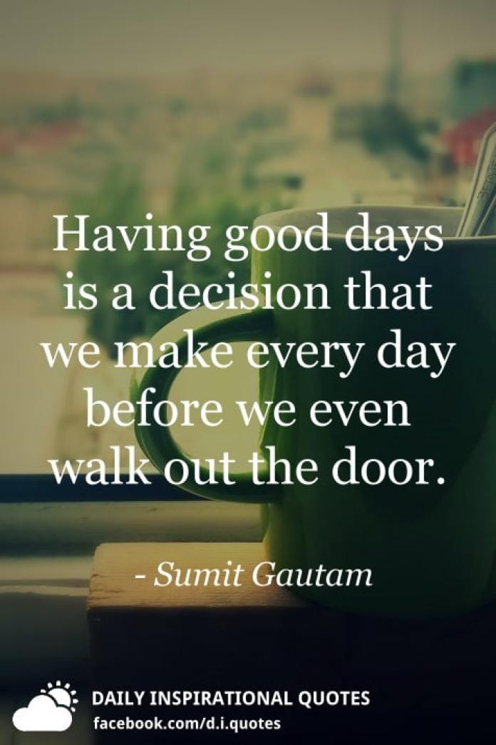 Having good days is a decision that we make every day before we even walk out the door. - Sumit Gautam