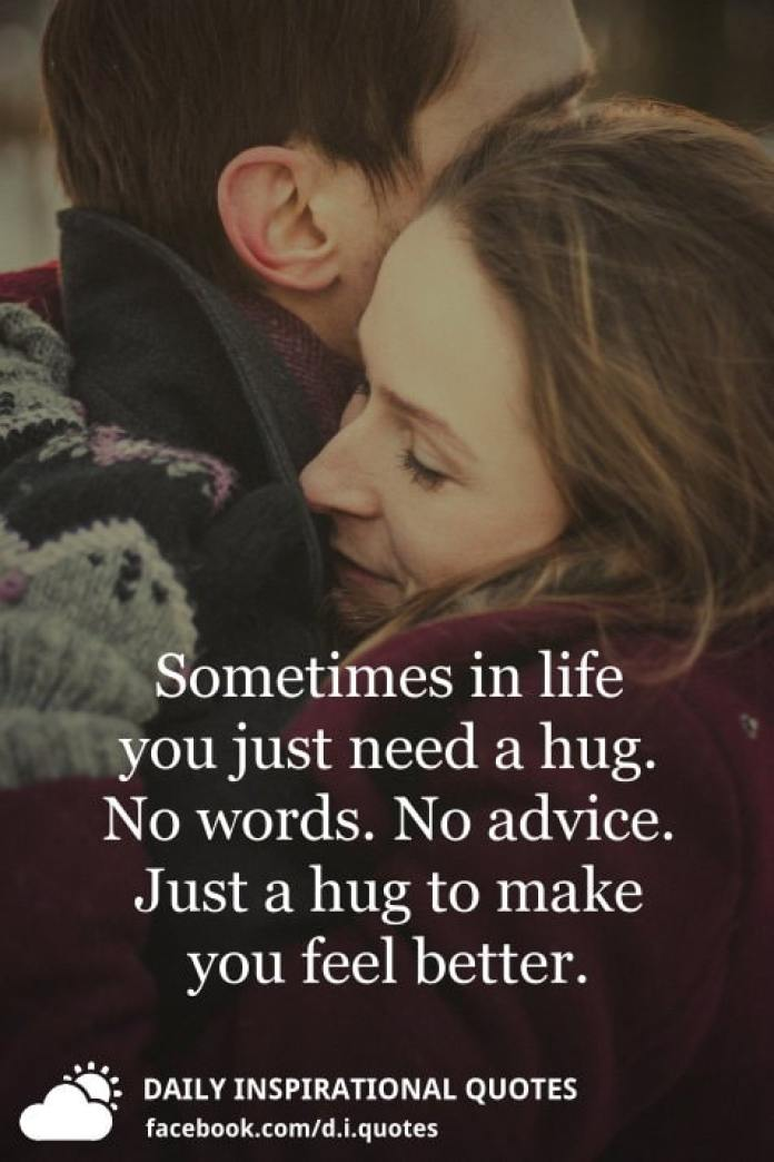 Sometimes in life you just need a hug. No words. No advice. Just a hug to make you feel better. - Unknown