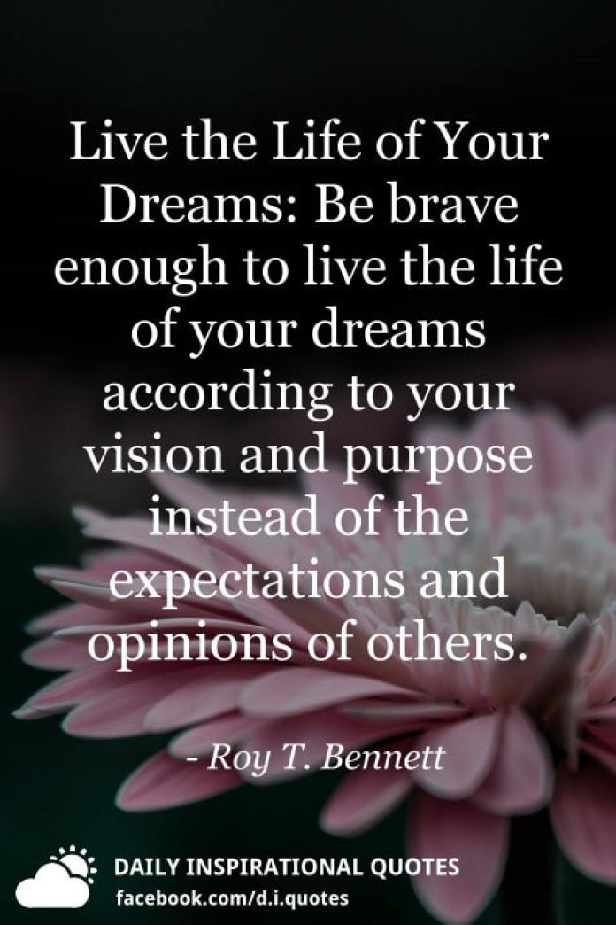 Live the Life of Your Dreams: Be brave enough to live the life of your dreams according to your vision and purpose instead of the expectations and opinions of others. - Roy T. Bennett